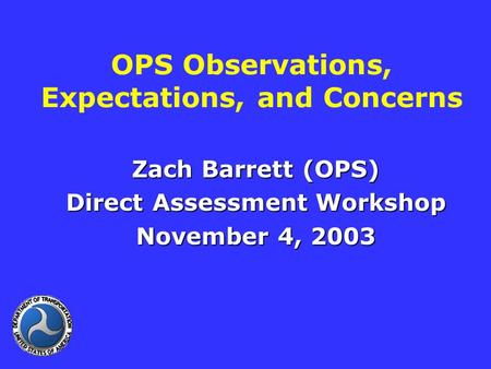 OPS Observations, Expectations, and Concerns Zach Barrett (OPS) Direct Assessment Workshop November 4, 2003.