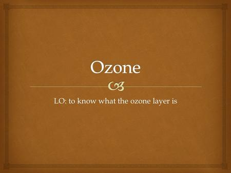 LO: to know what the ozone layer is.  What are these pictures showing?