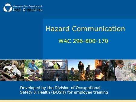 Hazard Communication WAC 296-800-170 Developed by the Division of Occupational Safety & Health (DOSH) for employee training.