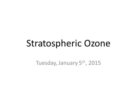 Stratospheric Ozone Tuesday, January 5 th, 2015. Good up high, bad nearby Troposphere: – Thinnest layer of atmosphere, 80% mass, almost all H 2 O – 0.04.
