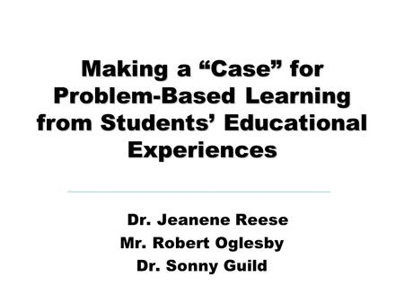 "Making a ""Case"" for Problem-Based Learning from Students' Educational Experiences Dr. Jeanene Reese Mr. Robert Oglesby Dr. Sonny Guild."