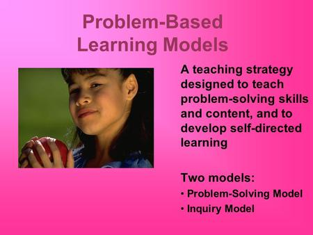 Problem-Based Learning Models A teaching strategy designed to teach problem-solving skills and content, and to develop self-directed learning Two models: