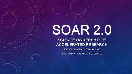 SOAR 2.0 SCIENCE OWNERSHIP OF ACCELERATED RESEARCH SCIENCE DEPARTMENT SPRING 2016 7 TH AND 8 TH GRADE ADVANCED CLASSES.