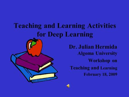 Teaching and Learning Activities for Deep Learning Dr. Julian Hermida Algoma University Workshop on Teaching and Learning February 18, 2009.