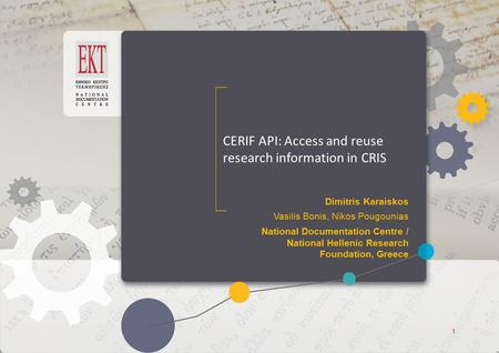 ΕΚΤ Access to Knowledge ΕΚΤ Access to Knowledge CERIF API: Access and reuse research information in CRIS Dimitris Karaiskos Vasilis Bonis, Nikos Pougounias.
