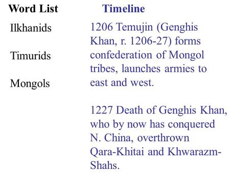 Timeline 1206 Temujin (Genghis Khan, r. 1206-27) forms confederation of Mongol tribes, launches armies to east and west. 1227 Death of Genghis Khan, who.