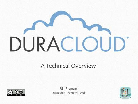 A Technical Overview Bill Branan DuraCloud Technical Lead.