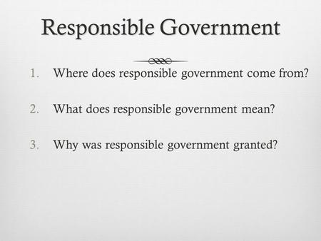 Responsible Government 1.Where does responsible government come from? 2.What does responsible government mean? 3.Why was responsible government granted?