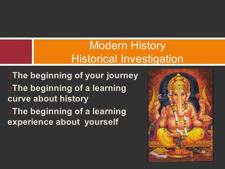  The beginning of your journey  The beginning of a learning curve about history  The beginning of a learning experience about yourself Modern History.