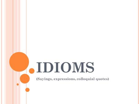 IDIOMS (Sayings, expressions, colloquial quotes).