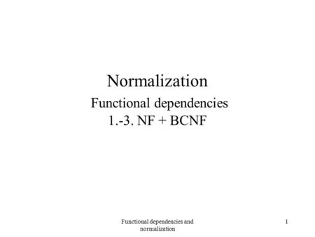 Functional dependencies and normalization 1 Normalization Functional dependencies 1.-3. NF + BCNF.