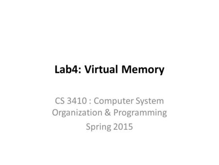 Lab4: Virtual Memory CS 3410 : Computer System Organization & Programming Spring 2015.