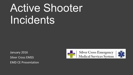 Active Shooter Incidents January 2016 Silver Cross EMSS EMD CE Presentation.