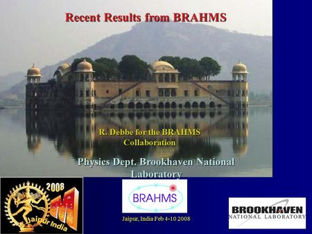 Jaipur, <strong>India</strong> Feb 4-10 20081 title Recent Results from BRAHMS R. Debbe for the BRAHMS Collaboration Physics Dept. Brookhaven National Laboratory.