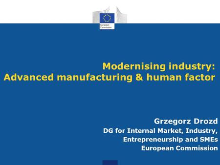 Modernising industry: Advanced manufacturing & human factor Grzegorz Drozd DG for Internal Market, Industry, Entrepreneurship and SMEs European Commission.