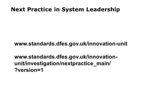 Next Practice in System Leadership www.standards.dfes.gov.uk/innovation-unit www.standards.dfes.gov.uk/innovation- unit/investigation/nextpractice_main/