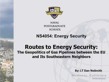 Routes to Energy Security: The Geopolitics of Gas Pipelines between the EU and Its Southeastern Neighbors NS4054: Energy Security By: LT Dan NeSmith.