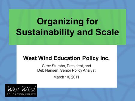 Organizing for Sustainability and Scale West Wind Education Policy Inc. Circe Stumbo, President, and Deb Hansen, Senior Policy Analyst March 10, 2011.