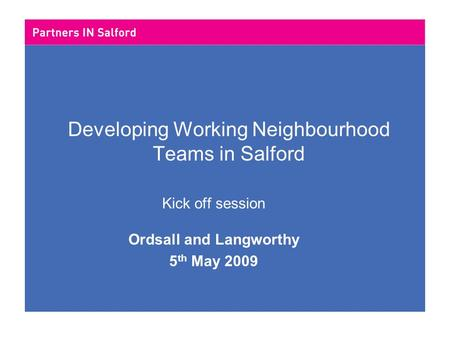 Developing Working Neighbourhood Teams in Salford Kick off session Ordsall and Langworthy 5 th May 2009.