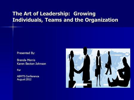 The Art of Leadership: Growing Individuals, Teams and the Organization Presented By: Brenda Morris Karen Becton-Johnson For ABMTS Conference August 2012.