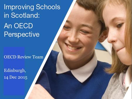 IMPROVING SCHOOLS IN SCOTLAND: AN OECD PERSPECTIVE (REVIEW OF CURRICULUM FOR EXCELLENCE) OECD Review Team Edinburgh, 14 Dec 2015.