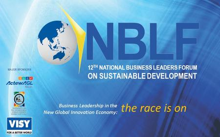 12 TH NATIONAL BUSINESS LEADERS FORUM ON SUSTAINABLE DEVELOPMENT Business Leadership in the New Global Innovation Economy: the race is on MAJOR SPONSORS.