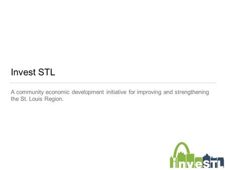 Invest STL A community economic development initiative for improving and strengthening the St. Louis Region.