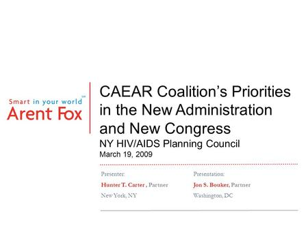 CAEAR Coalition's Priorities in the New Administration and New Congress NY HIV/AIDS Planning Council March 19, 2009 Presenter:Presentation: Hunter T. Carter,