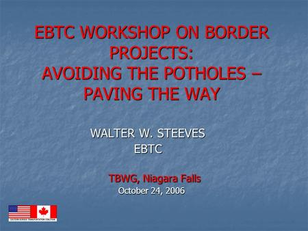 EBTC WORKSHOP ON BORDER PROJECTS: AVOIDING THE POTHOLES – PAVING THE WAY TBWG, Niagara Falls October 24, 2006 EBTC WORKSHOP ON BORDER PROJECTS: AVOIDING.