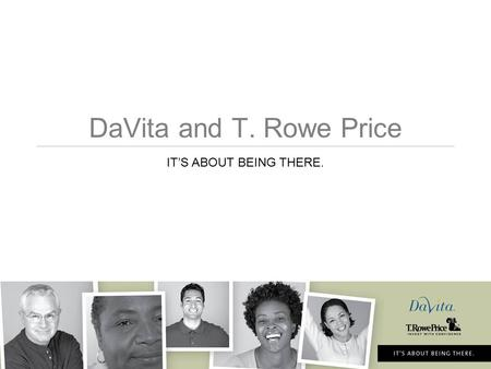 DaVita and T. Rowe Price IT'S ABOUT BEING THERE..