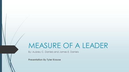 MEASURE OF A LEADER By: Aubrey C. Daniels and James E. Daniels Presentation By Tyler Krause.