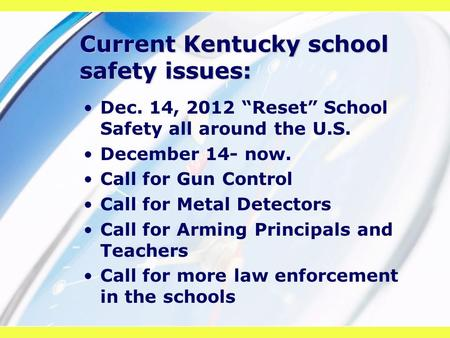 "Current Kentucky school safety issues: Dec. 14, 2012 ""Reset"" School Safety all around the U.S. December 14- now. Call for Gun Control Call for Metal Detectors."