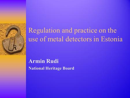 Regulation and practice on the use of metal detectors in Estonia Armin Rudi National Heritage Board.