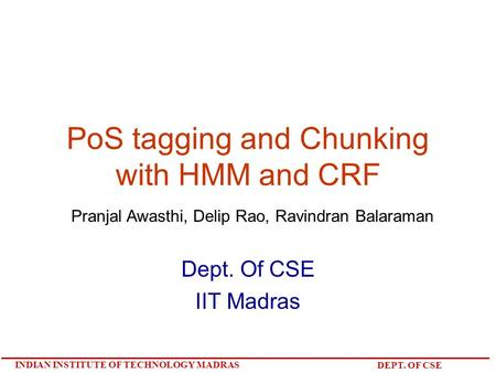 INDIAN INSTITUTE OF TECHNOLOGY MADRAS DEPT. OF CSE PoS tagging and Chunking with HMM and CRF Dept. Of CSE IIT Madras Pranjal Awasthi, Delip Rao, Ravindran.