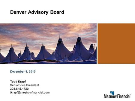 December 8, 2015 Denver Advisory Board Todd Krapf Senior Vice President 303.645.4720