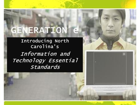 GENERATION e Introducing North Carolina's Information and Technology Essential Standards.