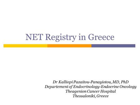 NET Registry in Greece Dr Kalliopi Pazaitou-Panayiotou, MD, PhD Departement of Endocrinology-Endocrine Oncology Theagenion Cancer Hospital Thessaloniki,