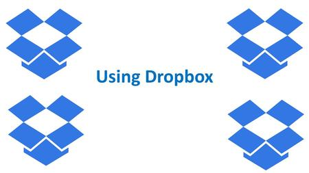 Using Dropbox. Objectives The student will be able to: Upload a file to Dropbox Create a folder on Dropbox Share a Dropbox folder with peers.