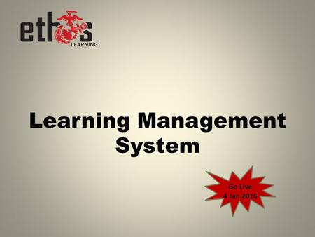 Learning Management System Go Live 4 Jan 2016. Learning Management System What is it?  Software application or Web-based technology used to plan, implement,