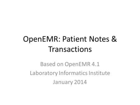 OpenEMR: Patient Notes & Transactions Based on OpenEMR 4.1 Laboratory Informatics Institute January 2014.