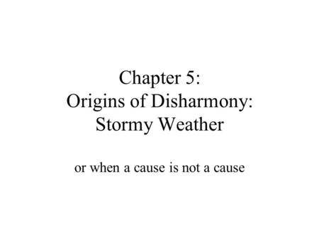 Chapter 5: Origins of Disharmony: Stormy Weather or when a cause is not a cause.