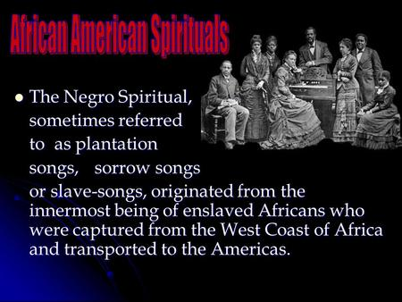 The Negro Spiritual, The Negro Spiritual, sometimes referred to as plantation songs, sorrow songs or slave-songs, originated from the innermost being of.