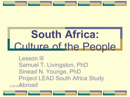 5/29/2010 South Africa: Culture of the People Lesson III Samuel T. Livingston, PhD Sinead N. Younge, PhD Project LEAD South Africa Study Abroad.
