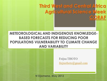 Third West and Central Africa Agricultural Science Week CORAF METEOROLOGICAL AND INDIGENOUS KNOWLEDGE- BASED FORECASTS FOR REDUCING POOR POPULATIONS VULNERABILITY.