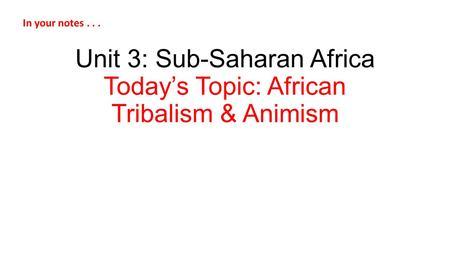 Unit 3: Sub-Saharan Africa Today's Topic: African Tribalism & Animism In your notes...