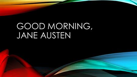 GOOD MORNING, JANE AUSTEN. Allow me to introduce you to….