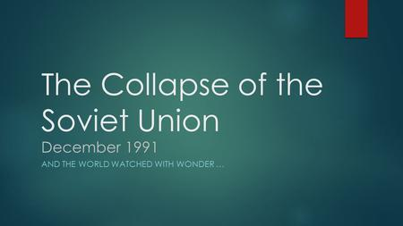 The Collapse of the Soviet Union December 1991 AND THE WORLD WATCHED WITH WONDER …