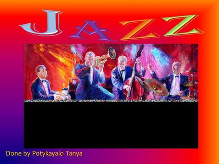 Done by Potykayalo Tanya. Jazz is a type of music and the only art form that was created in the United States. Jazz is a mixture of many different kinds.