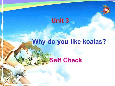 Self Check Why do you like koalas? Unit 3. 1 Key word check. Check the words you know. panda koalas tiger cute dolphin lion elephant clever SELF CHECK.