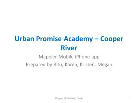 Urban Promise Academy – Cooper River Mappler Mobile iPhone app Prepared by Ritu, Karen, Kristen, Megan 1Mappler Mobile Help Guide.
